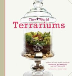 Tiny World Terrariums A Step By Step Guide by Michelle Inciarrano & Katy Maslow