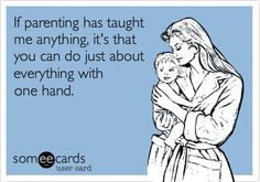 #Ecard If parenting has taught me anything, it's that you can do just about everything with one hand. #Mom #Parent