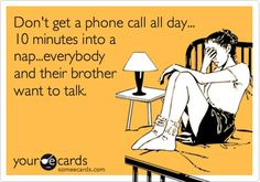 Don't get a phone call all day....10 mins into my nap... Everybody and their Brother wants to talk!