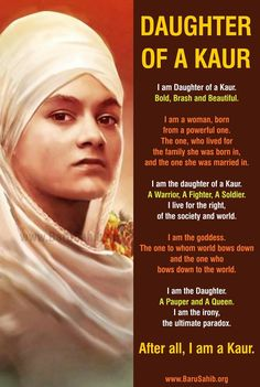 #BlessedtobeSikh Beautiful poem on being a Sikh Woman-S.Kaur I am Daughter of a Kaur. Bold, Brash and Beautiful. I am a woman, born from a powerful one. The one, who lived for the family she was born in, and the one she was married in. I am the daughter of a Kaur. A Warrior, A Fighter, A Soldier. I live for the right, of the society and world.