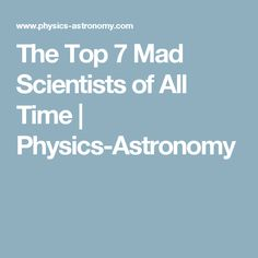 The Top 7 Mad Scientists of All Time | Physics-Astronomy