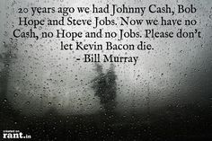 20 years ago we had Johnny Cash, Bob Hope and Steve Jobs. Now we have no Cash, no Hope and no Jobs. Please don't let Kevin Bacon die.  - Bill Murray