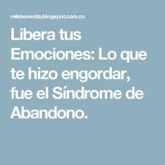 Libera tus Emociones: Lo que te hizo engordar, fue el Síndrome de Abandono.