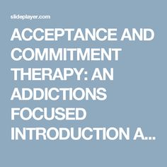 ACCEPTANCE AND COMMITMENT THERAPY: AN ADDICTIONS FOCUSED INTRODUCTION An Experiential Approach to Behavior Change Richard L. Ogle, Ph.D. Associate Dean, -  ppt download