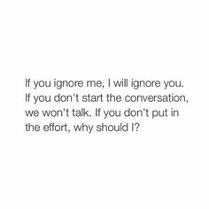 Well if u don't show any effort I'm ganna cuz that's how relationships work but u know u should text cuz u can't ignore me for the rest of ur life or mine Ignore Me Quotes, Hurt Quotes, Real Life Quotes, Words Quotes, Qoutes, Sayings, Sadness Quotes, Shady Quotes, Meaningful Quotes