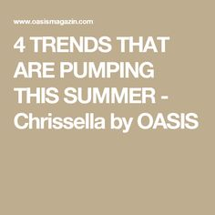4 TRENDS THAT ARE PUMPING THIS SUMMER - Chrissella by OASIS