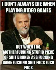 I don't always die in video games but when I do...