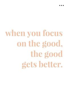 when you focus on the good...