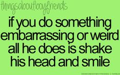 If you do something embarrassing or weird all he does is shake his head and smile... ♥ (Things About Boyfriends)