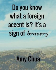 Brave With Language Being Brave With Language- Do you know what a foreign accent is? It's a sign of bravery. -Amy ChuaBeing Brave With Language- Do you know what a foreign accent is? It's a sign of bravery. New Quotes, Great Quotes, Quotes To Live By, Inspirational Quotes, Change Quotes, Faith Quotes, Motivational, Language Logo, Language Quotes