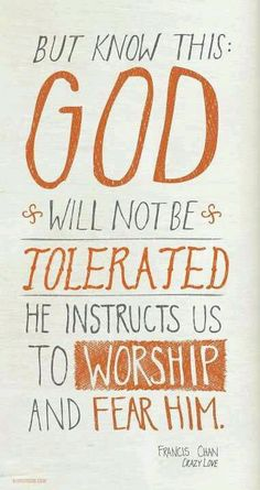 But we know this...God will not be tolerated. He instructs us to worship and fear Him...