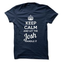 cool Josh KEEP CALM AND LET THE Josh HANDLE IT 2015 Check more at http://yournameteeshop.com/josh-keep-calm-and-let-the-josh-handle-it-2015.html
