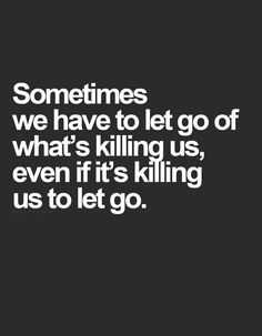 """Sometimes we have to let go of what is killing us even if it's killing us to let it go."" #quotes"