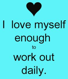 I  love myself enough  to work out daily.