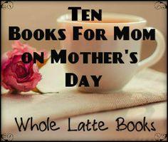 Ten Books for Mom on Mother's Day from Whole Latte Books Books For Moms, Latte, Mugs, Reading, Tableware, Dinnerware, Tumblers, Tablewares, Reading Books