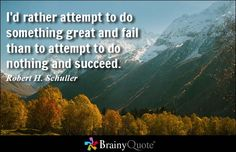 I'd rather attempt to do something great and fail than to attempt to do nothing and succeed. - Robert H. Schuller - BrainyQuote