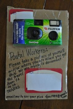 What a fun idea!!! Attach a disposable camera to your package with a note to postal workers to take a picture of themselves to document the travel of your package!