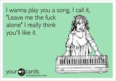 #yourecards #someecards #funny #sarcastic #yoursong #leavemealone