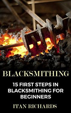 Blacksmithing: 15 First Steps In Blacksmithing For Beginners, http://www.amazon.com/gp/product/B07638FTH2/ref=cm_sw_r_pi_eb_kEJ1zbCE4HHPZ