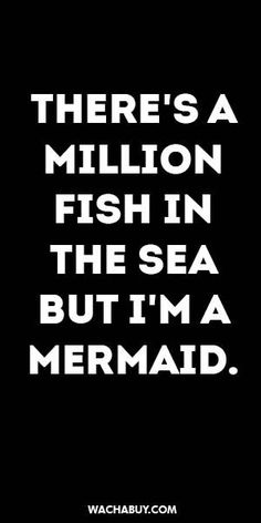 inspirational quote / THERE'S A MILLION FISH IN THE SEA BUT I'M A MERMAID.