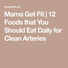 Mama Get Fit | 12 Foods that You Should Eat Daily for Clean Arteries