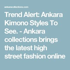 Trend Alert: Ankara Kimono Styles To See. - Ankara collections brings the latest high street fashion online