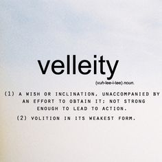 """velleity vɛˈliːɪti/Submit nounformal a wish or inclination not strong enough to lead to action. """"the notion intrigued me, but remained a velleity"""""""