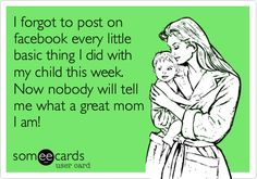 I forgot to post on facebook every little basic thing I did with my child this week. Now nobody will tell me what a great mom I am! Seriously!! Stop!!!
