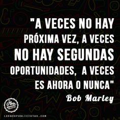 """""""A veces no hay próxima vez, a veces no hay segundas oportunidades, a veces es ahora o nunca"""" - Bob Marley"""