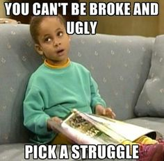 You cant be broke and ugly, pick a struggle