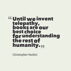"""Until we invent telepathy, books are our best choice for understanding the rest of humanity."" --Christopher Paolini"