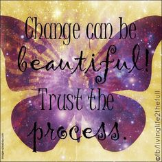 Change can be beautiful. Trust the process.