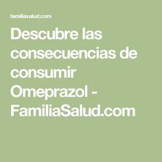 Descubre las consecuencias de consumir Omeprazol - FamiliaSalud.com