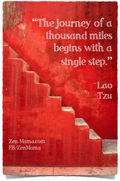 Read more quotes at Zen Mama. The journey of a thousand miles begins with a single step. ~Lao Tzu
