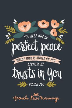 """You keep him in perfect peace whose mind is stayed on you, because he trusts in you."""