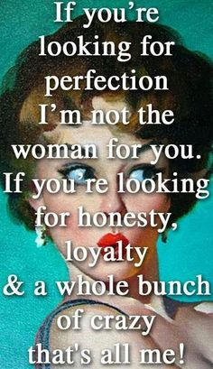 If you're looking for perfection, I'm not the woman for you. If you're looking for honesty, loyalty, and a whole bunch of crazy, that's all me!