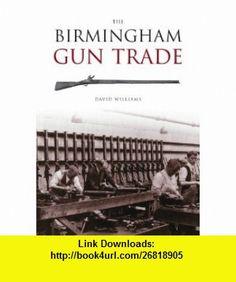 The Birmingham Gun Trade (Revealing History) (9780752432373) David Williams , ISBN-10: 0752432370  , ISBN-13: 978-0752432373 ,  , tutorials , pdf , ebook , torrent , downloads , rapidshare , filesonic , hotfile , megaupload , fileserve