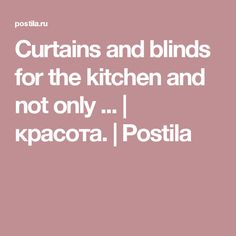 Curtains and blinds for the kitchen and not only ... | красота. | Postila