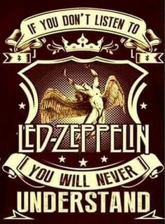 If you don't listen to Led Zeppelin...we don't understand you...