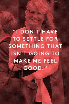 """I don't have to settle for something that isn't going to make me feel good."" - Cameron Diaz"