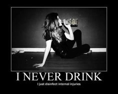 I never drink I just disinfect internal injuries haha
