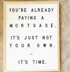There are some people who have not purchased homes because they are uncomfortable taking on the obligation of a mortgage. Everyone should realize that unless you are living with your parents rent-free you are paying a mortgage - either yours or your