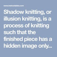 Shadow knitting, or illusion knitting, is a process of knitting such that the finished piece has a hidden image only viewable from an angle. The effect is created...