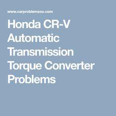 Details of all Power Train/Automatic Transmission Torque Converter problems of Honda CR-V. Honda Truck, Torque Converter, Cr V, Honda Cr, Automatic Transmission