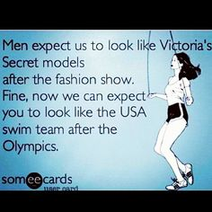 Men expect us to look like Victoria Secret models after the fashion show. Fine, now we can expect you to look like the USA swim team after the Olympics. So true