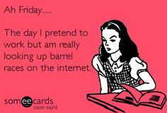 Fridays...and you would think that knowone knows barrelraces areamazing and so are horses<3