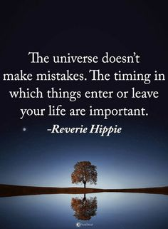 Quotes The universe doesn't make mistakes. The timing in which things enter or leave your life are important.