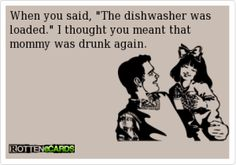 LOL!! my kids actually call me the dishwasher, but i'm never drunk when they're around though...