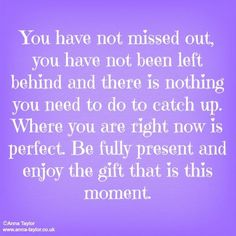 You have not missed out, you have not been left behind and there is nothing you need to do to catch up. Where you are right now is perfect. Be fully present and enjoy the gift that is this moment.