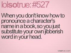 so true - I think I was on the third or fourth Harry Potter before I knew how to pronounce Hermione. I Love Books, Good Books, Books To Read, Book Memes, Book Quotes, Bookworm Quotes, Quotes Quotes, How To Pronounce, Character Names